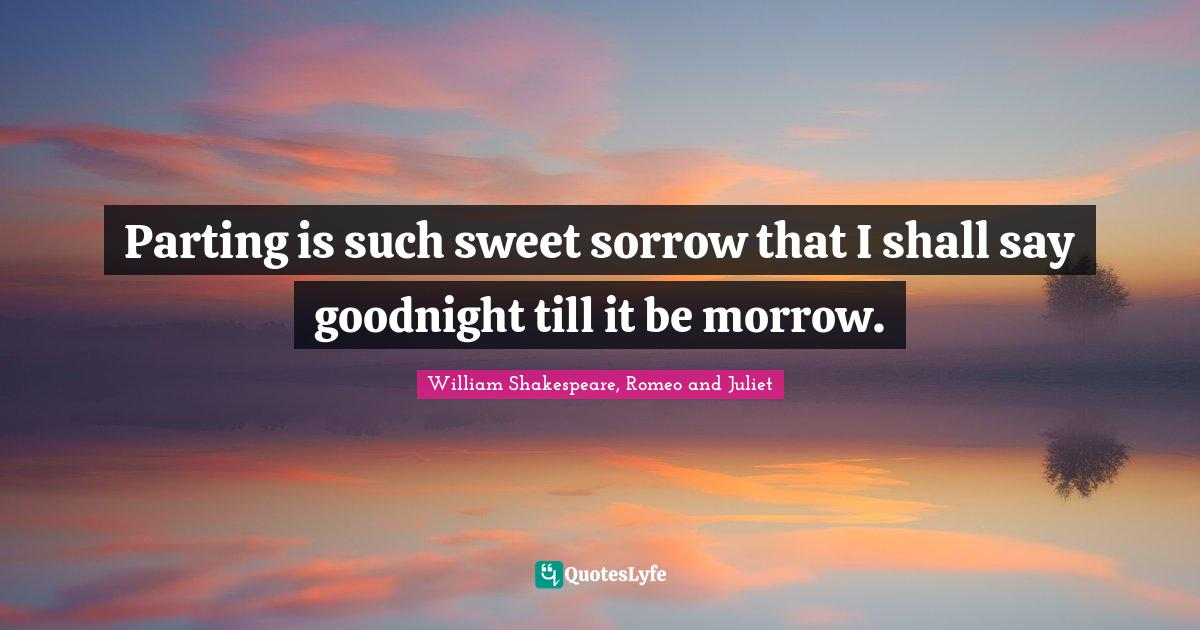 William Shakespeare, Romeo and Juliet Quotes: Parting is such sweet sorrow that I shall say goodnight till it be morrow.