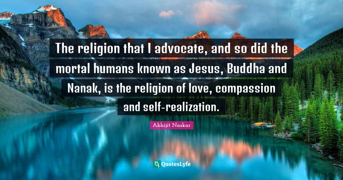 Abhijit Naskar Quotes: The religion that I advocate, and so did the mortal humans known as Jesus, Buddha and Nanak, is the religion of love, compassion and self-realization.