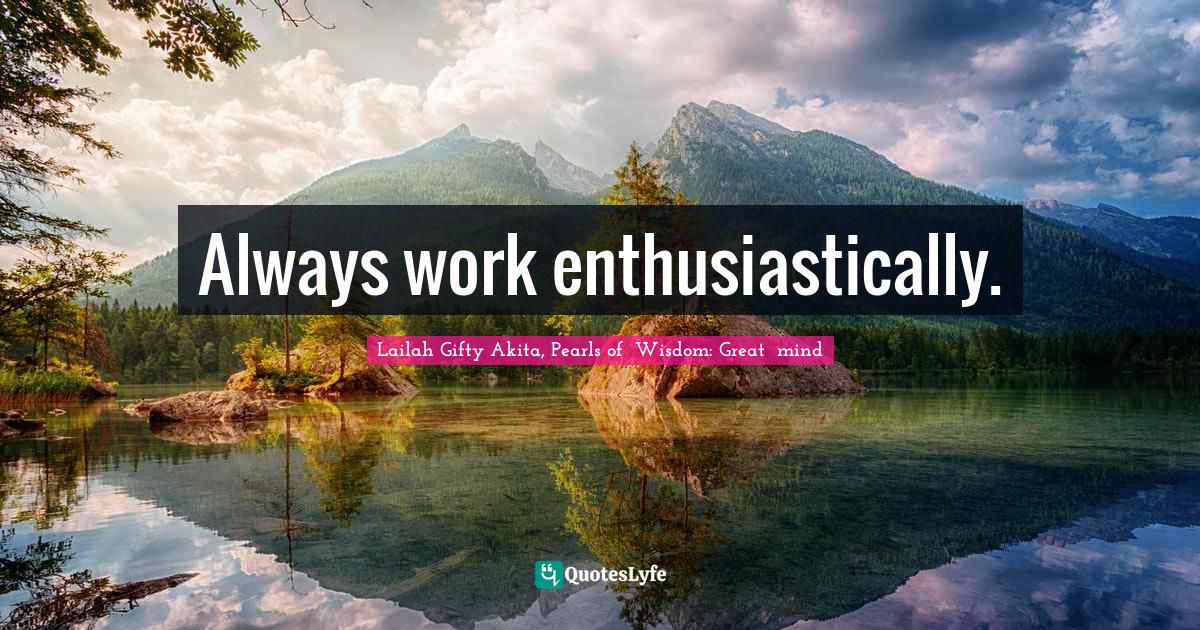 Lailah Gifty Akita, Pearls of  Wisdom: Great  mind Quotes: Always work enthusiastically.