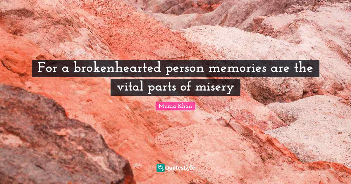Munia Khan Quotes: For a brokenhearted person memories are the vital parts of misery
