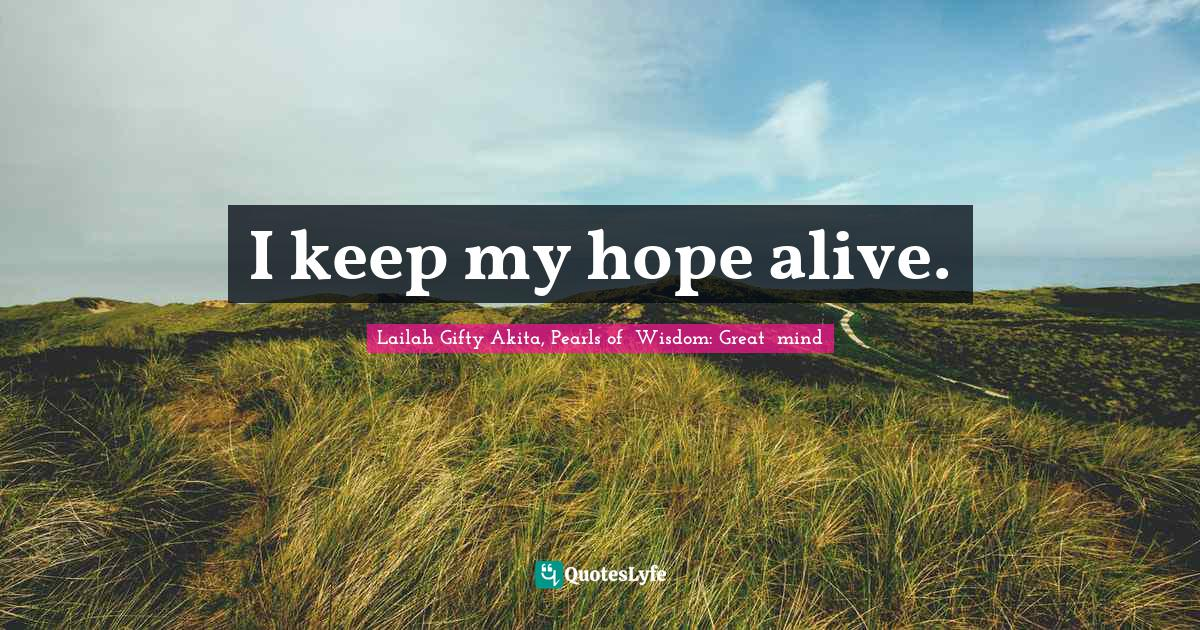 Lailah Gifty Akita, Pearls of  Wisdom: Great  mind Quotes: I keep my hope alive.