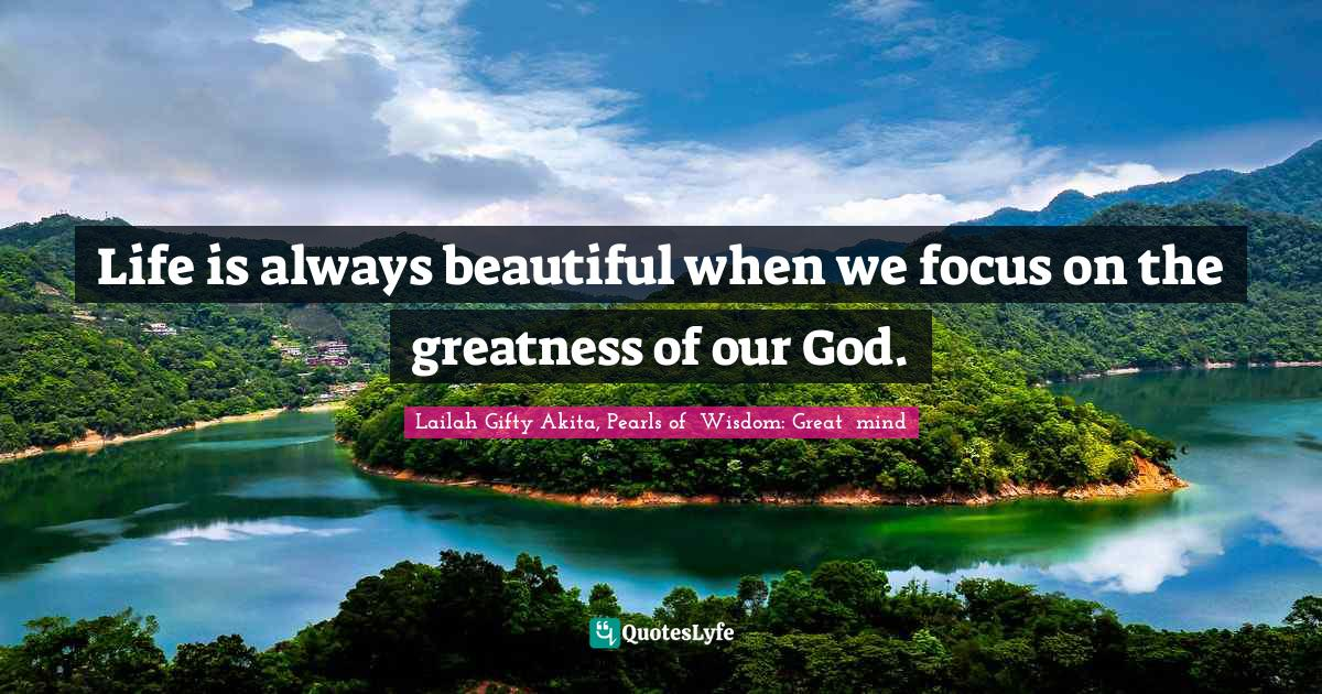 Lailah Gifty Akita, Pearls of  Wisdom: Great  mind Quotes: Life is always beautiful when we focus on the greatness of our God.