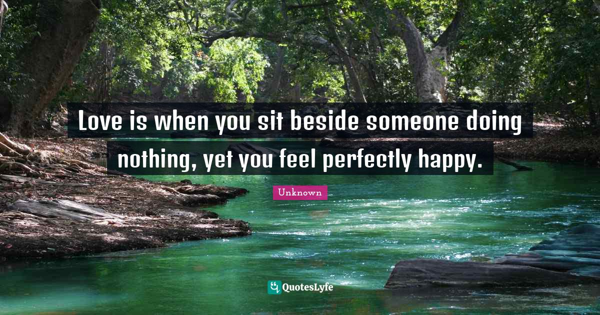 Unknown Quotes: Love is when you sit beside someone doing nothing, yet you feel perfectly happy.