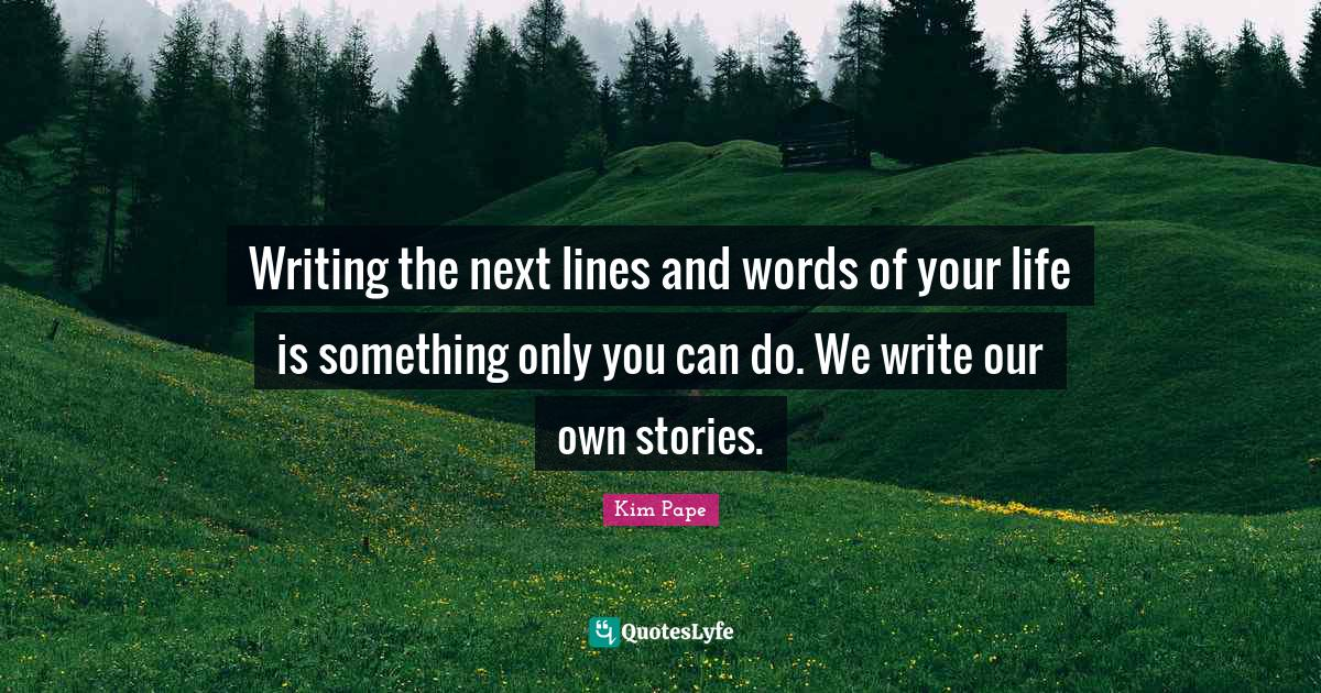 Kim Pape Quotes: Writing the next lines and words of your life is something only you can do. We write our own stories.