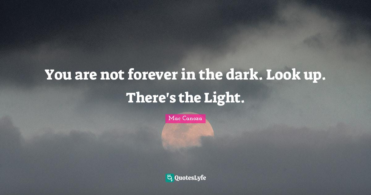 Mac Canoza Quotes: You are not forever in the dark. Look up. There's the Light.