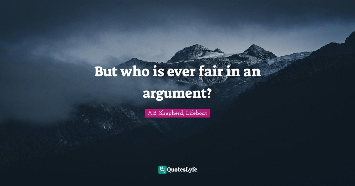 A.B. Shepherd, Lifeboat Quotes: But who is ever fair in an argument?