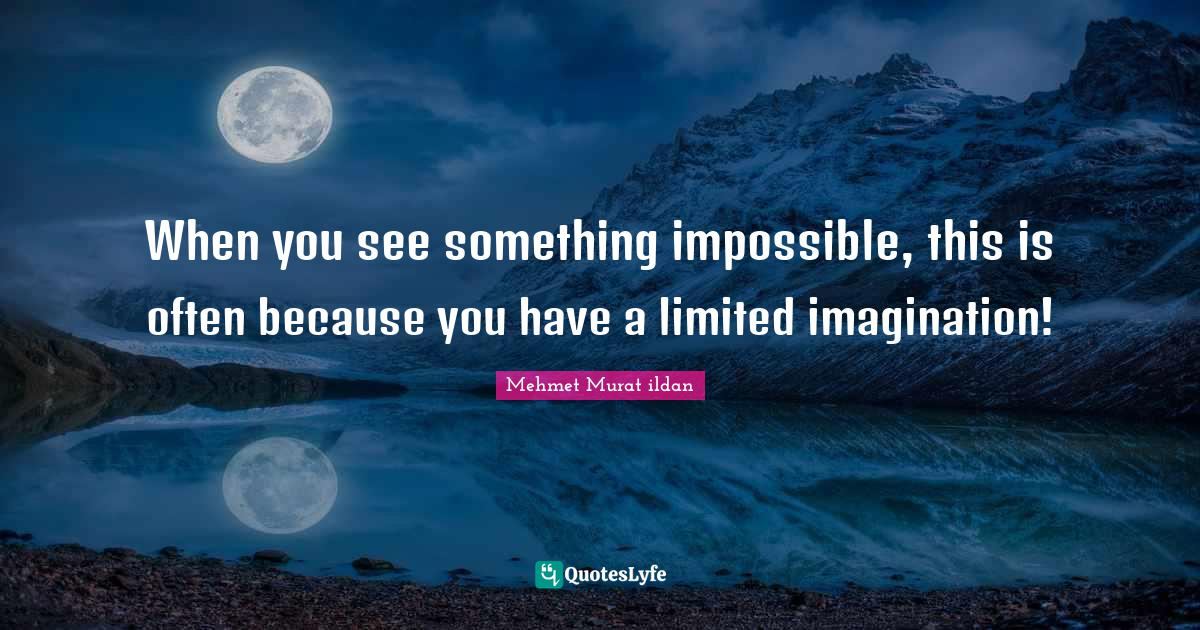 Mehmet Murat ildan Quotes: When you see something impossible, this is often because you have a limited imagination!