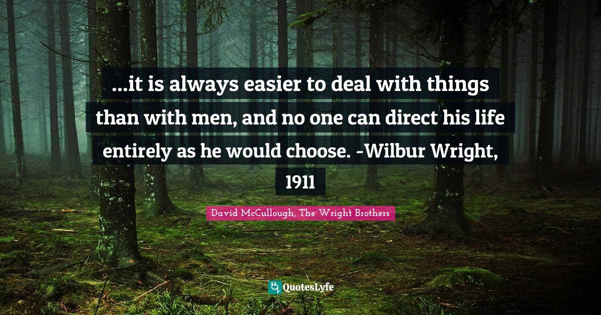 David McCullough, The Wright Brothers Quotes: ...it is always easier to deal with things than with men, and no one can direct his life entirely as he would choose. -Wilbur Wright, 1911