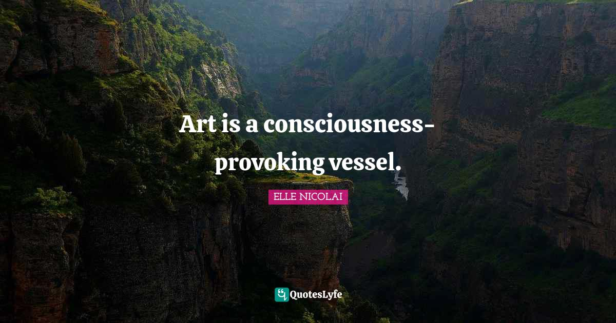 ELLE NICOLAI Quotes: Art is a consciousness-provoking vessel.