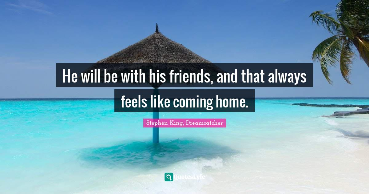 Stephen King, Dreamcatcher Quotes: He will be with his friends, and that always feels like coming home.