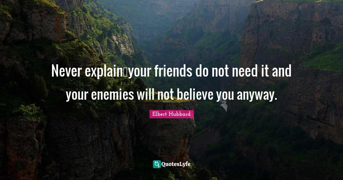 """Explanations Quotes: """"Never explain―your friends do not need it and your enemies will not believe you anyway."""""""