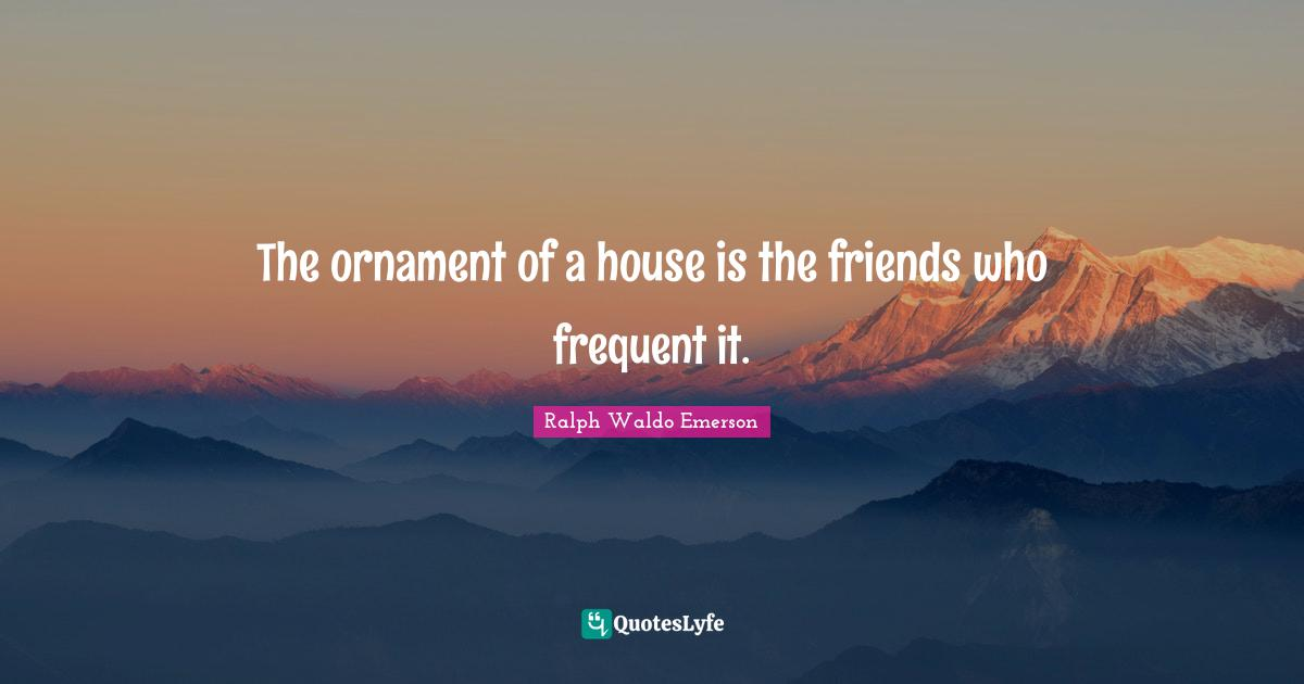 Ralph Waldo Emerson Quotes: The ornament of a house is the friends who frequent it.