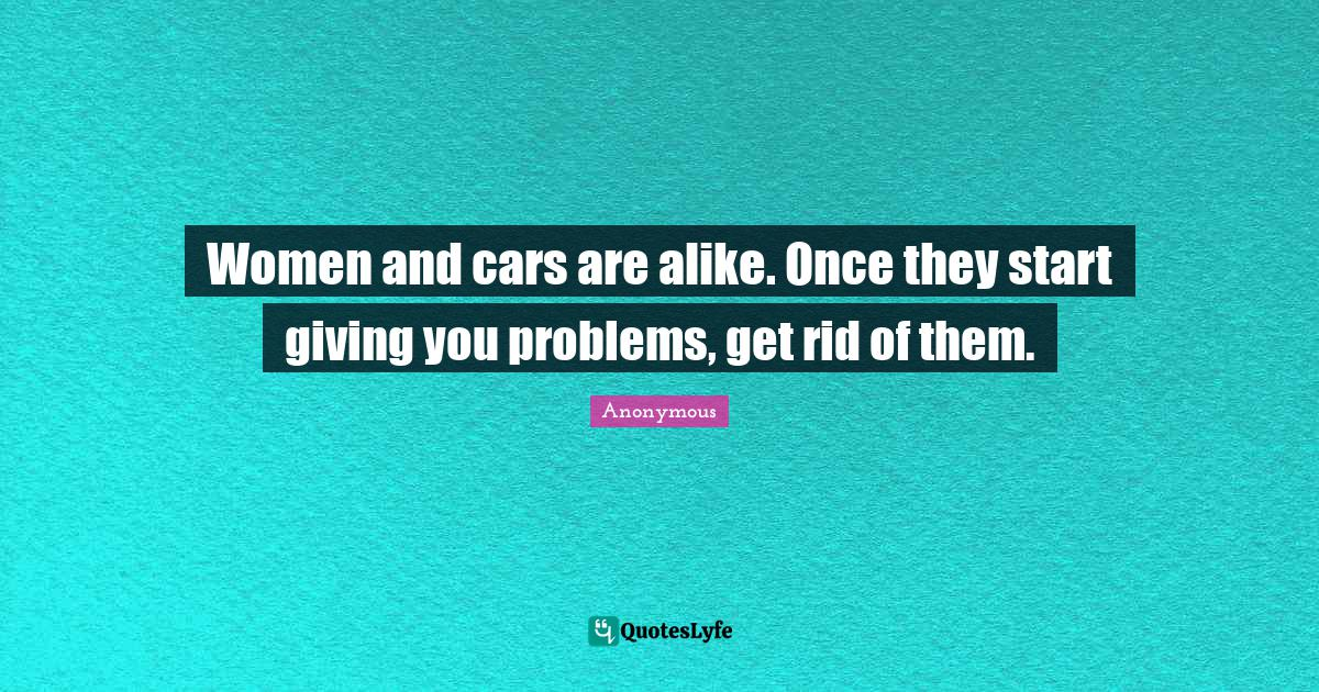 Anonymous Quotes: Women and cars are alike. Once they start giving you problems, get rid of them.
