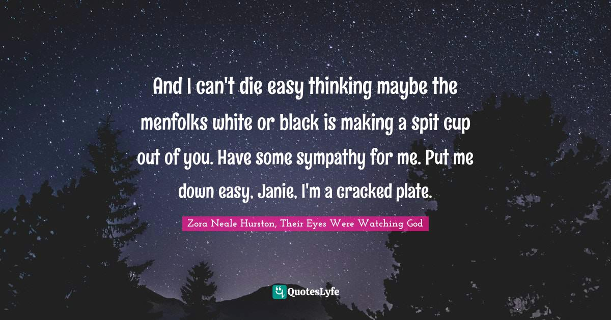Zora Neale Hurston, Their Eyes Were Watching God Quotes: And I can't die easy thinking maybe the menfolks white or black is making a spit cup out of you. Have some sympathy for me. Put me down easy, Janie, I'm a cracked plate.