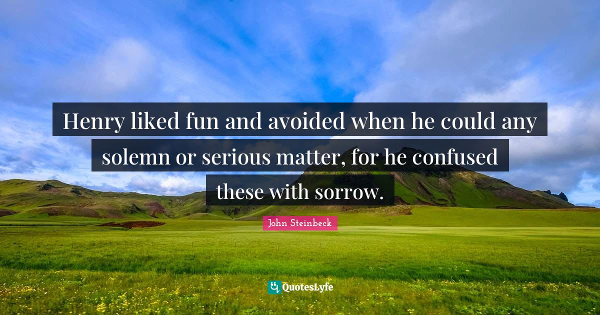 John Steinbeck Quotes: Henry liked fun and avoided when he could any solemn or serious matter, for he confused these with sorrow.
