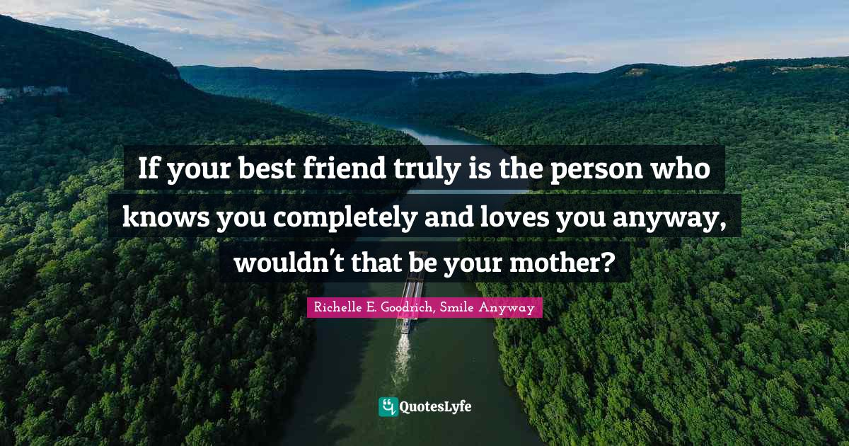 Richelle E. Goodrich, Smile Anyway Quotes: If your best friend truly is the person who knows you completely and loves you anyway, wouldn't that be your mother?