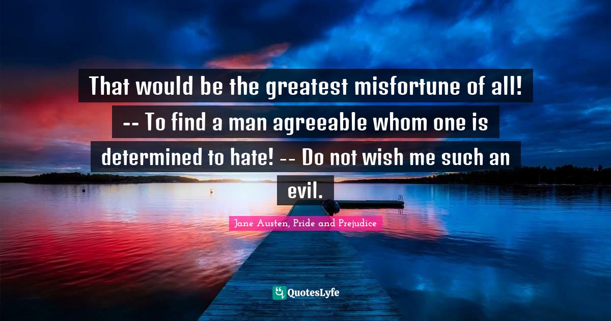 Jane Austen, Pride and Prejudice Quotes: That would be the greatest misfortune of all! -- To find a man agreeable whom one is determined to hate! -- Do not wish me such an evil.