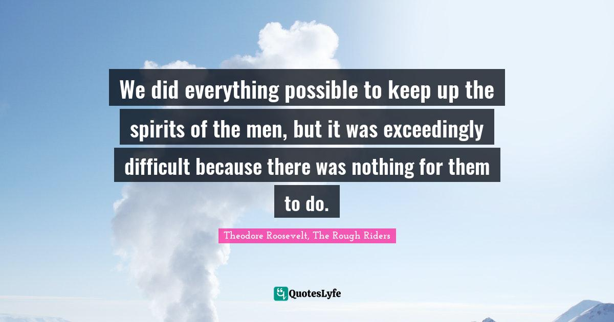Theodore Roosevelt, The Rough Riders Quotes: We did everything possible to keep up the spirits of the men, but it was exceedingly difficult because there was nothing for them to do.