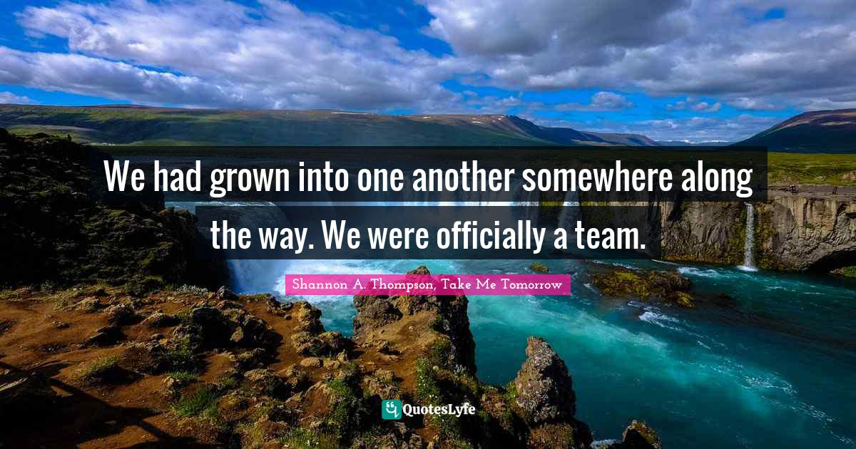 Shannon A. Thompson, Take Me Tomorrow Quotes: We had grown into one another somewhere along the way. We were officially a team.