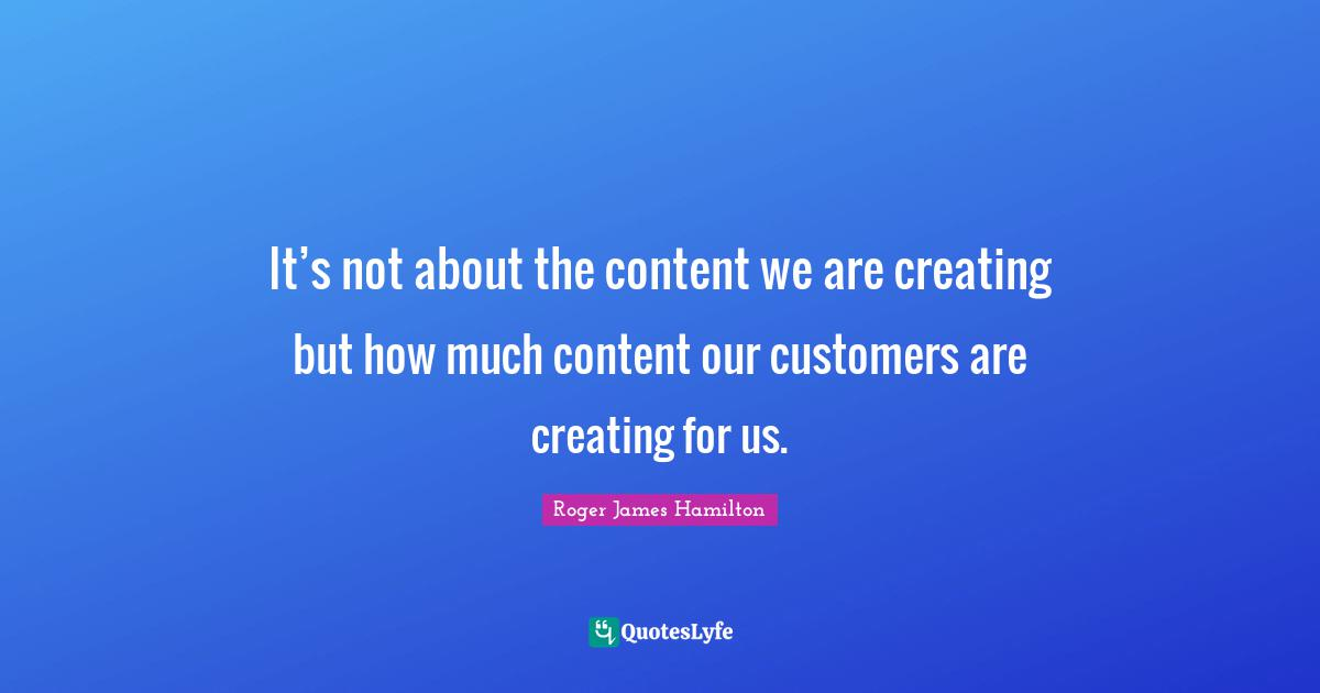 Roger James Hamilton Quotes: It's not about the content we are creating but how much content our customers are creating for us.