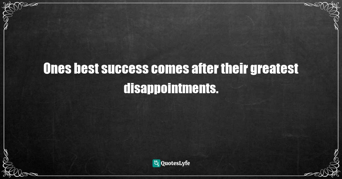 Henry Ward Beecher, Life Thoughts Gathered from the Extemporaneous Discourses of Henry Ward Beecher Quotes: Ones best success comes after their greatest disappointments.