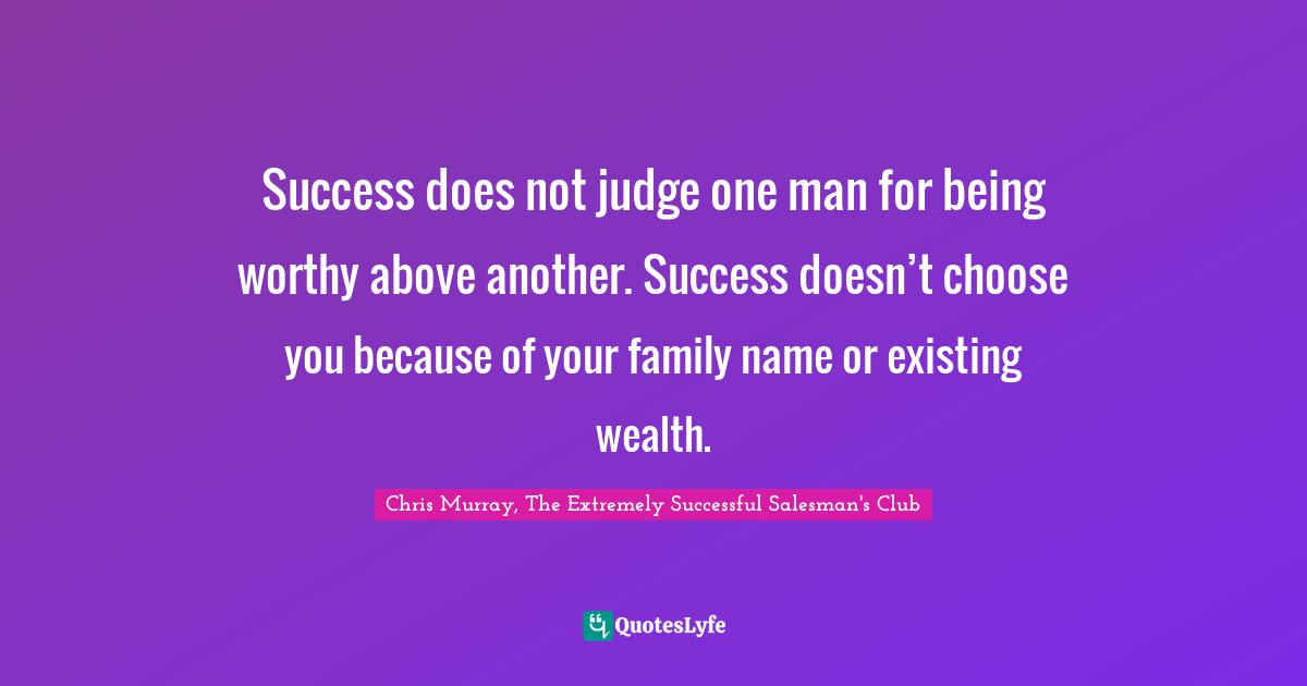 Chris Murray, The Extremely Successful Salesman's Club Quotes: Success does not judge one man for being worthy above another. Success doesn't choose you because of your family name or existing wealth.