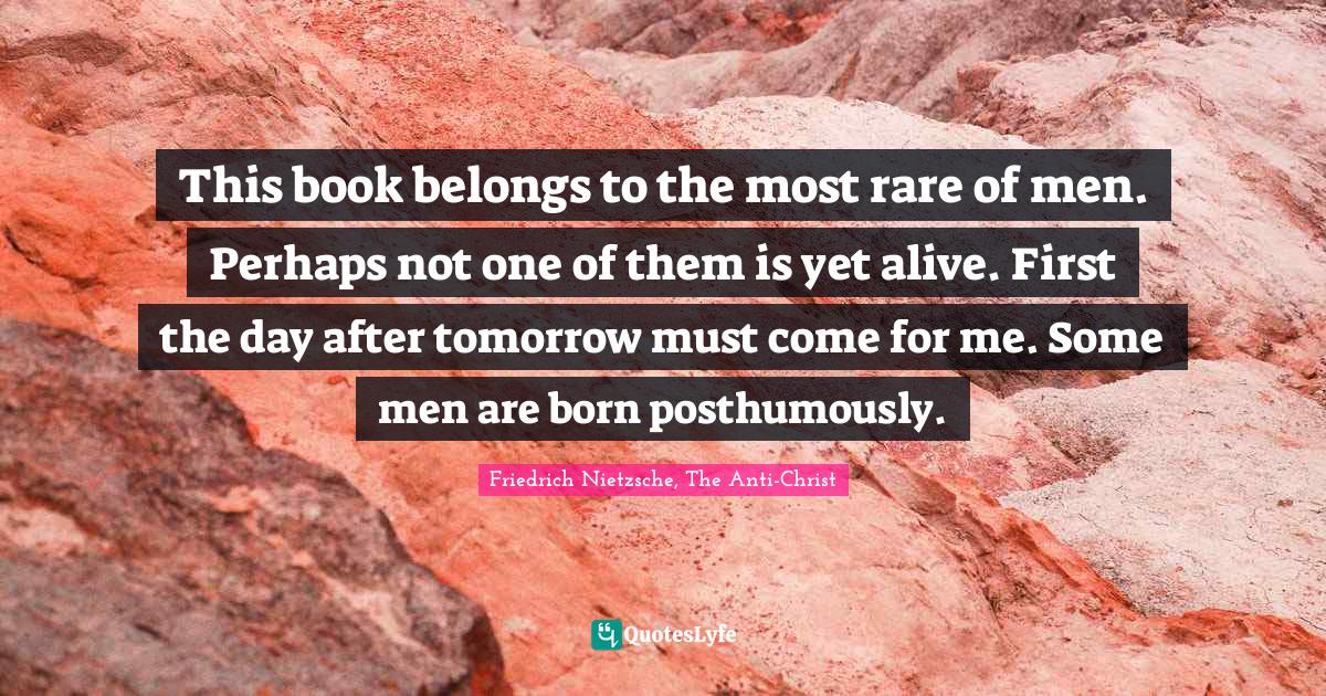 Friedrich Nietzsche, The Anti-Christ Quotes: This book belongs to the most rare of men. Perhaps not one of them is yet alive. First the day after tomorrow must come for me. Some men are born posthumously.