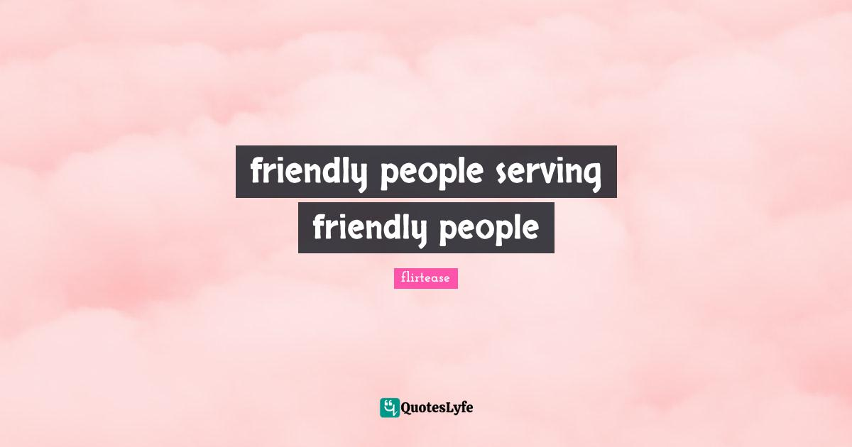 flirtease Quotes: friendly people serving friendly people