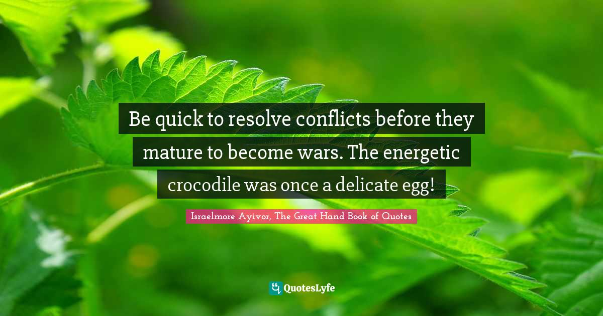 Israelmore Ayivor, The Great Hand Book of Quotes Quotes: Be quick to resolve conflicts before they mature to become wars. The energetic crocodile was once a delicate egg!