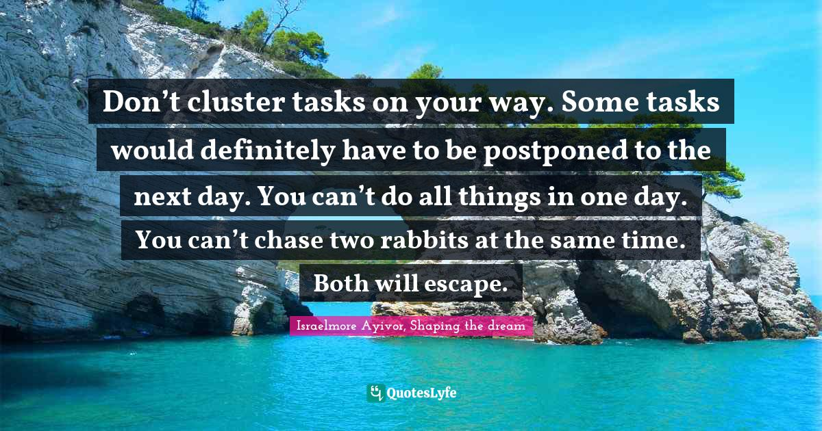 Israelmore Ayivor, Shaping the dream Quotes: Don't cluster tasks on your way. Some tasks would definitely have to be postponed to the next day. You can't do all things in one day. You can't chase two rabbits at the same time. Both will escape.