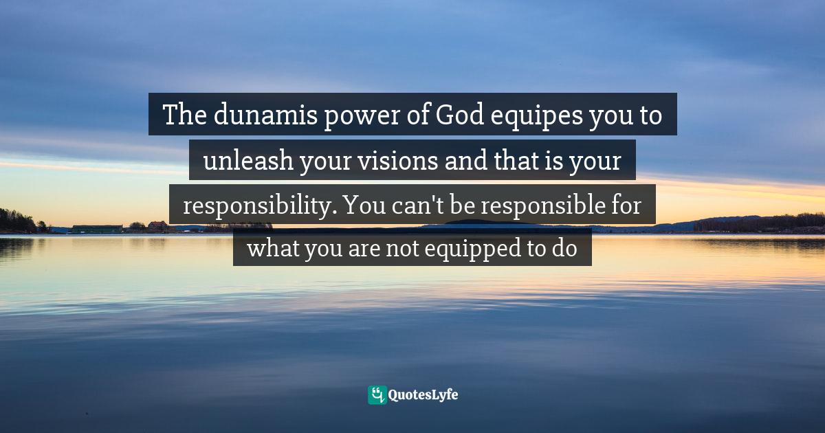 Israelmore Ayivor, Michelangelo   Beethoven   Shakespeare: 15 Things Common to Great Achievers Quotes: The dunamis power of God equipes you to unleash your visions and that is your responsibility. You can't be responsible for what you are not equipped to do