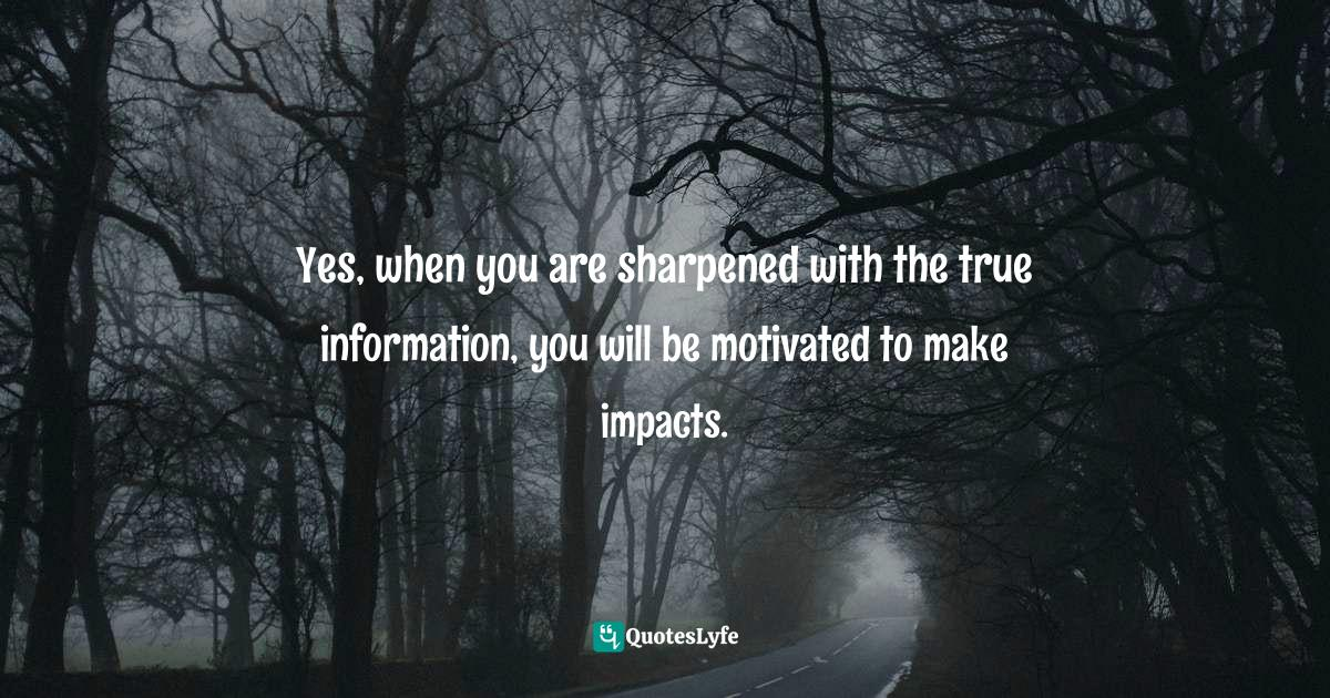 Israelmore Ayivor, Michelangelo | Beethoven | Shakespeare: 15 Things Common to Great Achievers Quotes: Yes, when you are sharpened with the true information, you will be motivated to make impacts.