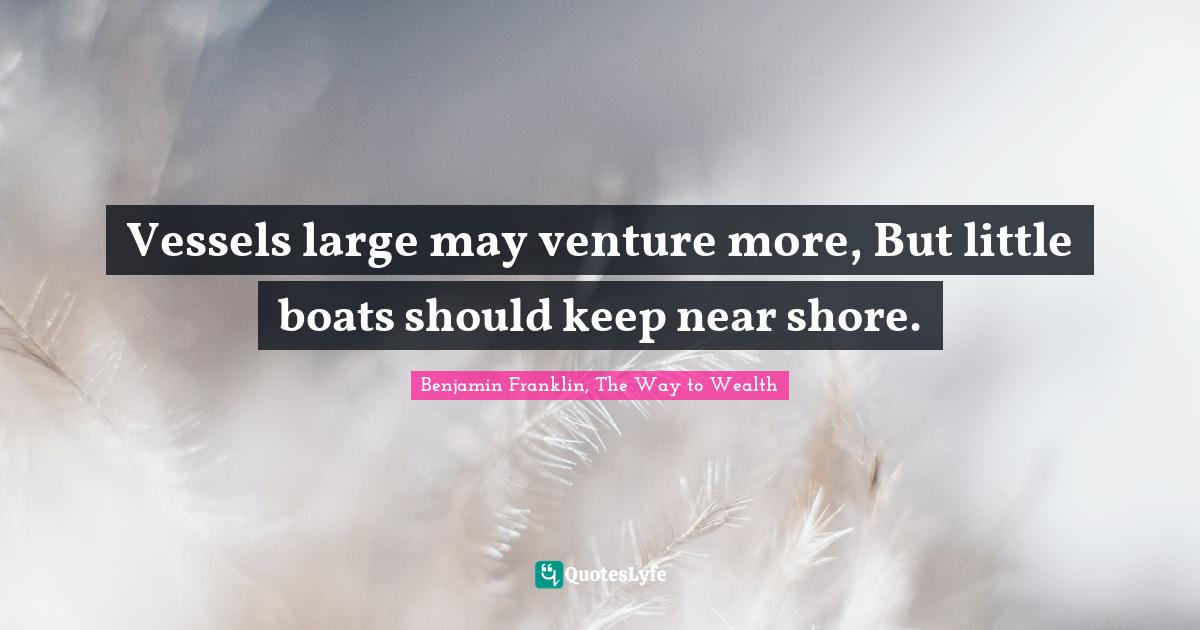 Benjamin Franklin, The Way to Wealth Quotes: Vessels large may venture more, But little boats should keep near shore.