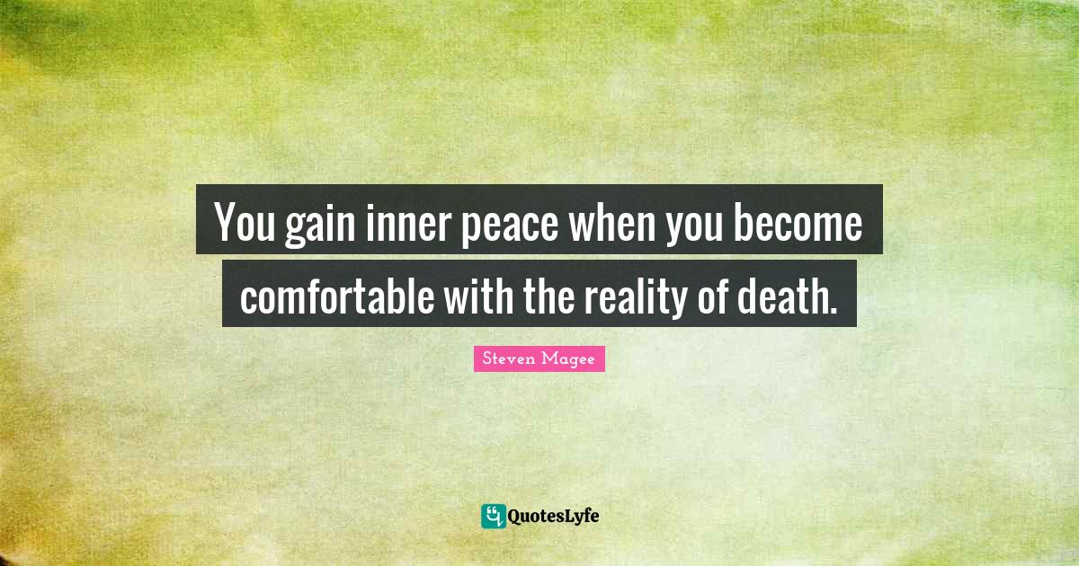 Steven Magee Quotes: You gain inner peace when you become comfortable with the reality of death.