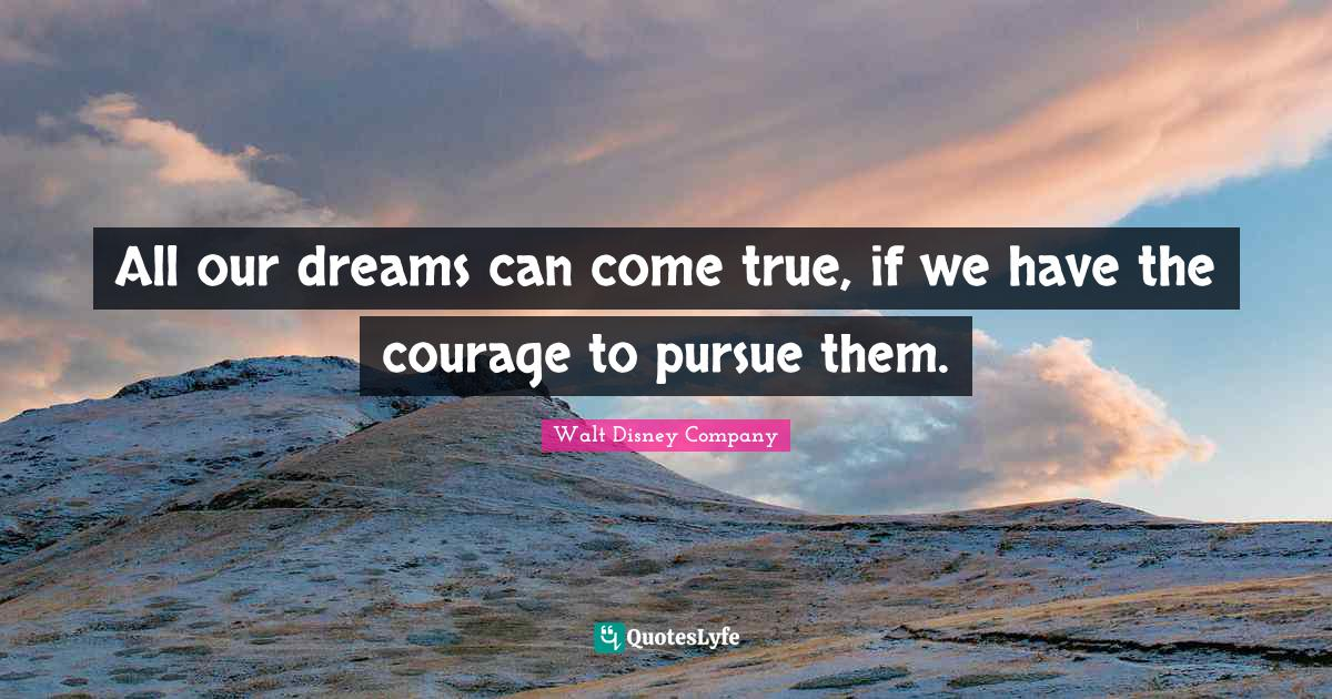 Walt Disney Company Quotes: All our dreams can come true, if we have the courage to pursue them.