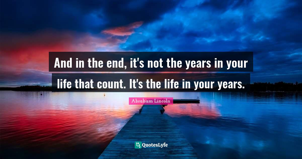 Abraham Lincoln Quotes: And in the end, it's not the years in your life that count. It's the life in your years.