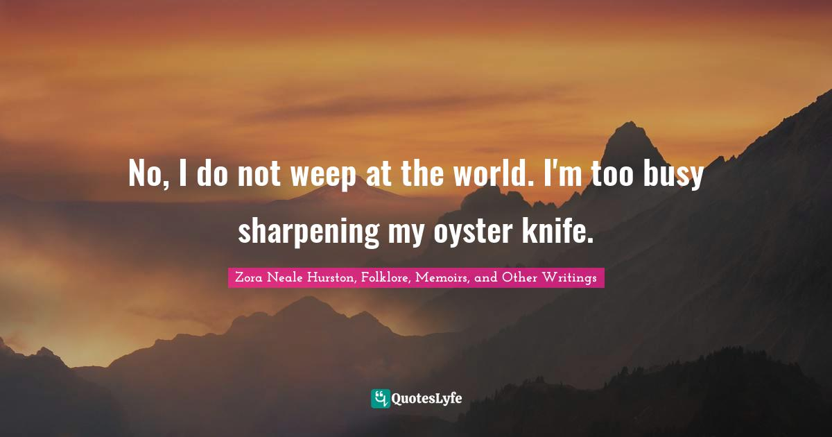 Zora Neale Hurston, Folklore, Memoirs, and Other Writings Quotes: No, I do not weep at the world. I'm too busy sharpening my oyster knife.
