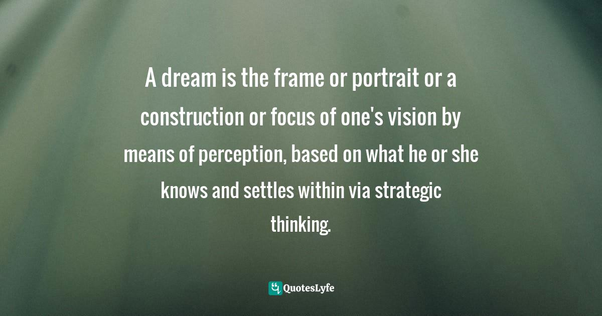 Israelmore Ayivor, Michelangelo | Beethoven | Shakespeare: 15 Things Common to Great Achievers Quotes: A dream is the frame or portrait or a construction or focus of one's vision by means of perception, based on what he or she knows and settles within via strategic thinking.