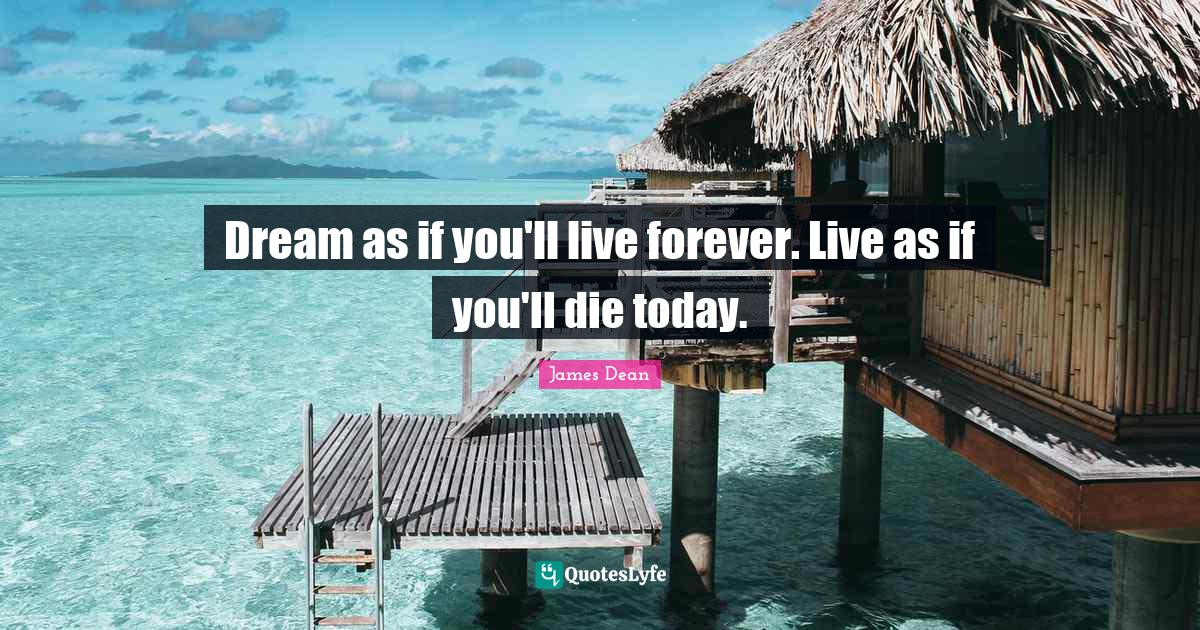 James Dean Quotes: Dream as if you'll live forever. Live as if you'll die today.