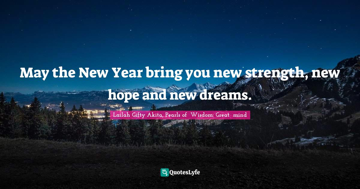 Lailah Gifty Akita, Pearls of  Wisdom: Great  mind Quotes: May the New Year bring you new strength, new hope and new dreams.