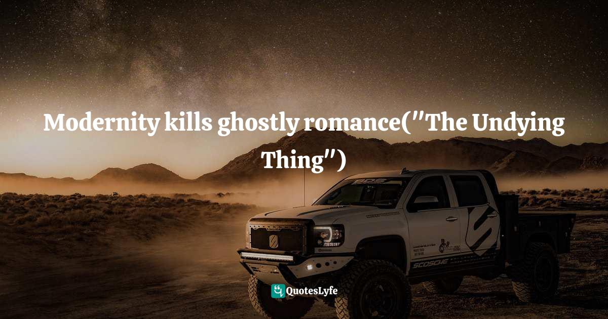 Barry Pain, Gaslit Nightmares: Stories by Robert W. Chambers, Charles Dickens, Richard Marsh, and Others Quotes: Modernity kills ghostly romance(