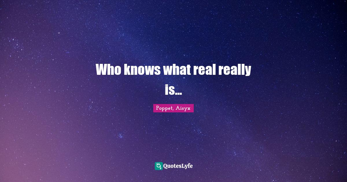 Poppet, Aisyx Quotes: Who knows what real really is...