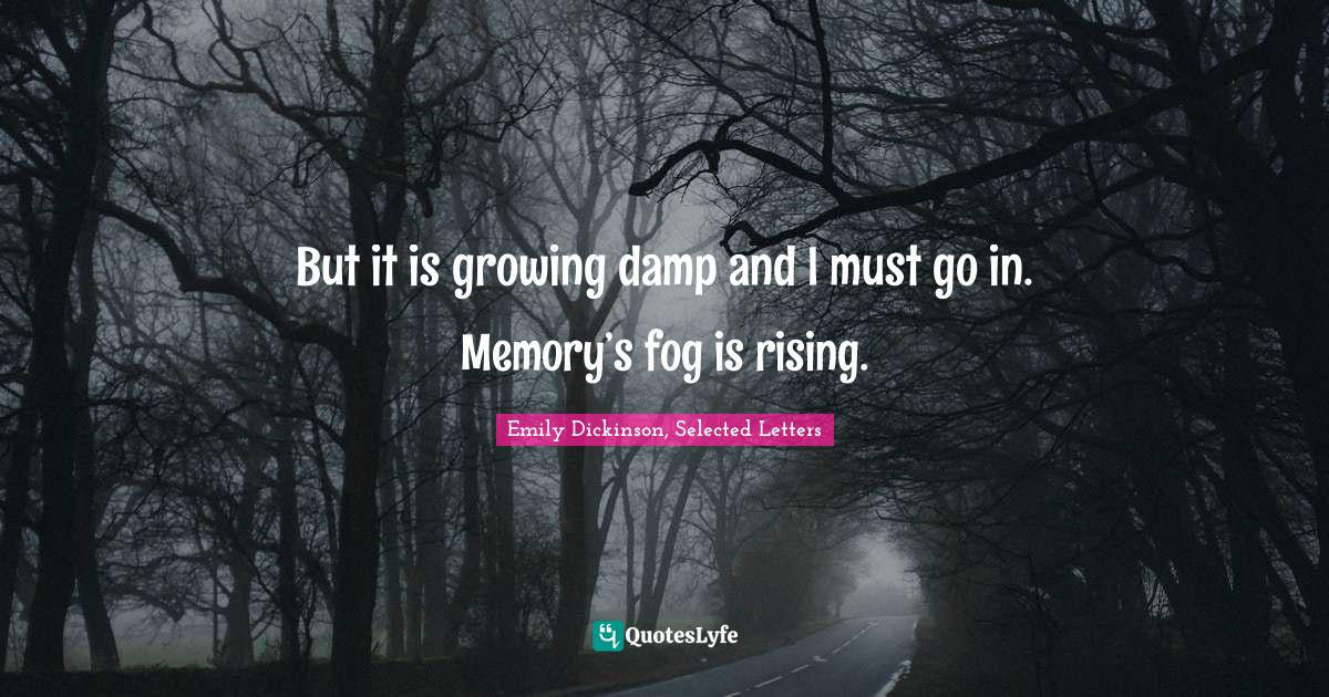Emily Dickinson, Selected Letters Quotes: But it is growing damp and I must go in. Memory's fog is rising.