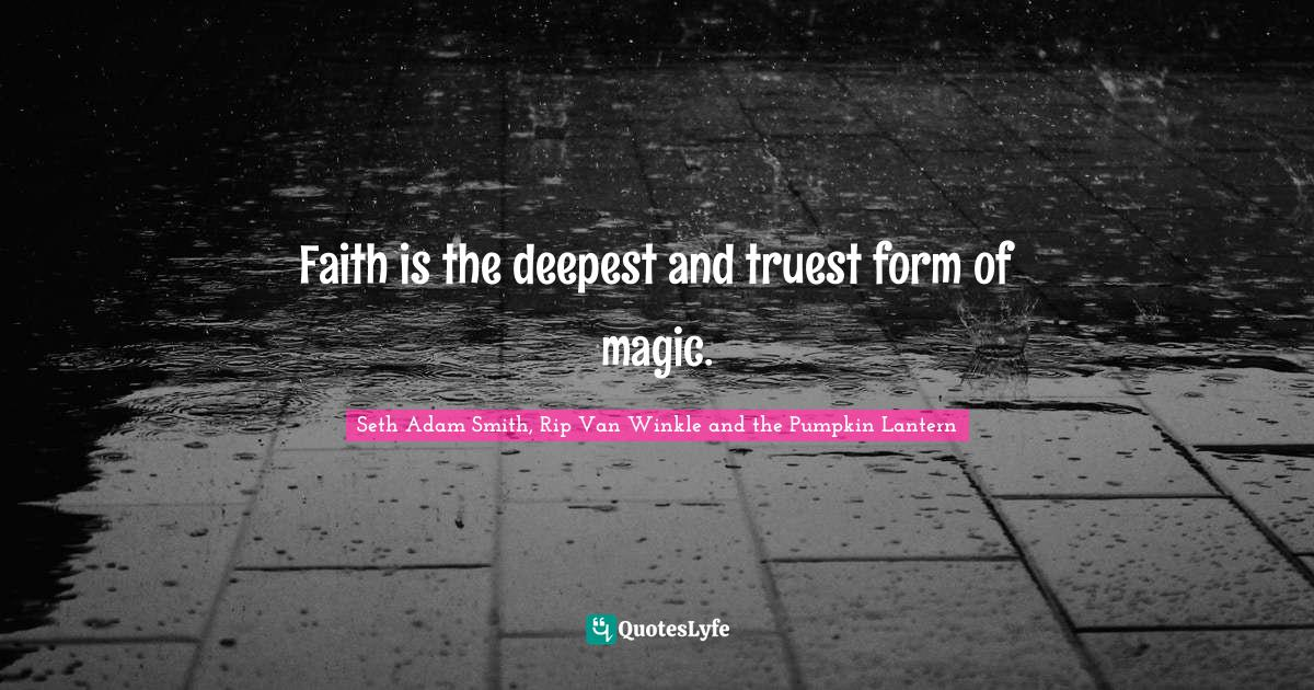 Seth Adam Smith, Rip Van Winkle and the Pumpkin Lantern Quotes: Faith is the deepest and truest form of magic.