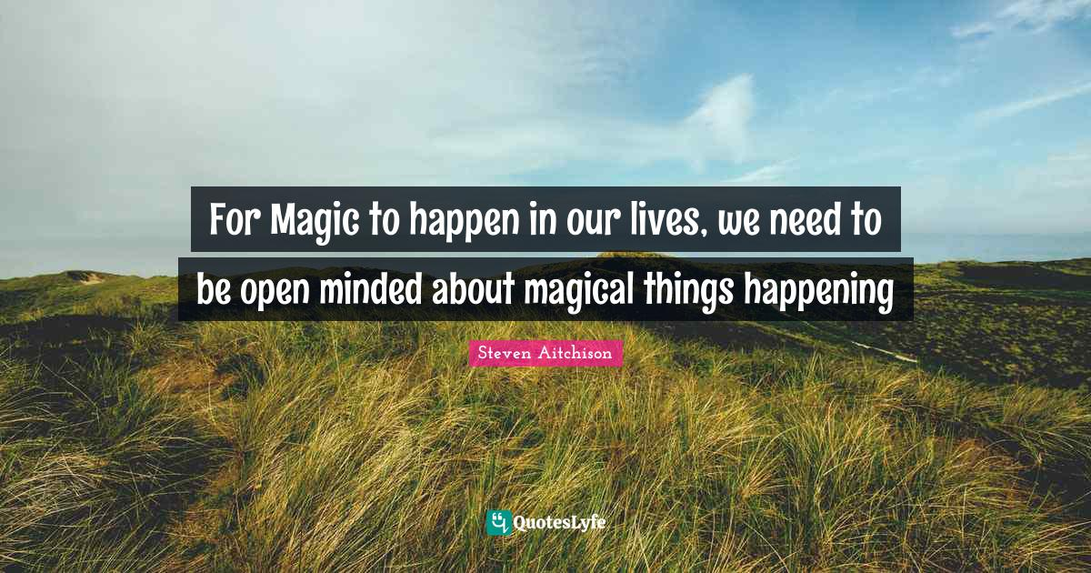 Steven Aitchison Quotes: For Magic to happen in our lives, we need to be open minded about magical things happening