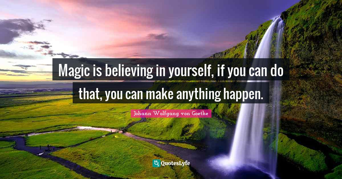 Johann Wolfgang von Goethe Quotes: Magic is believing in yourself, if you can do that, you can make anything happen.