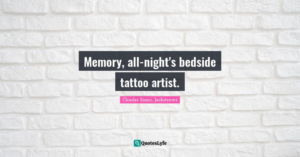 Charles Simic, Jackstraws Quotes: Memory, all-night's bedside tattoo artist.