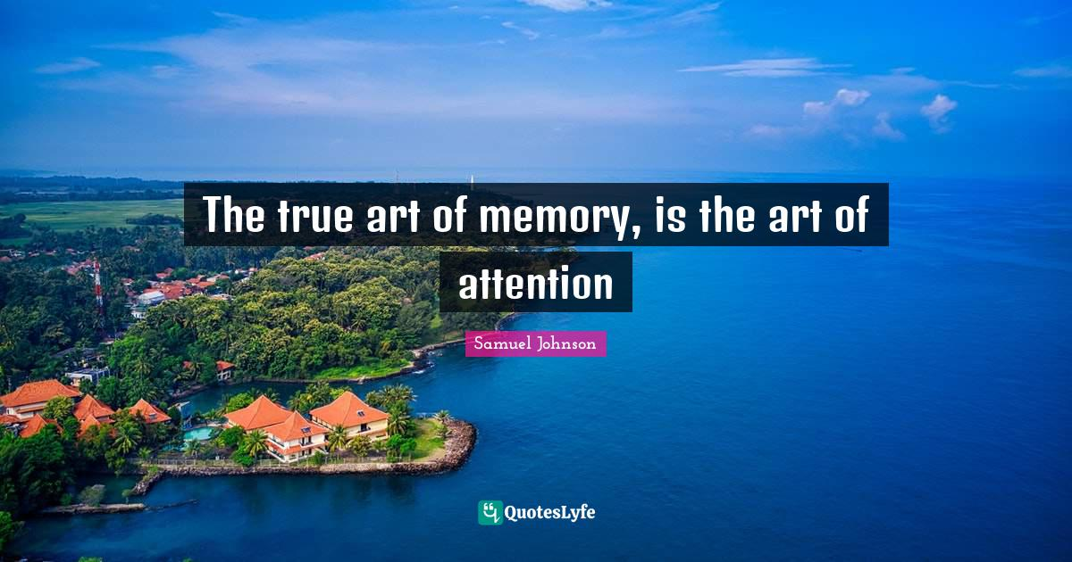 """Samuel Johnson Quotes: """"The true art of memory, is the art of attention"""""""