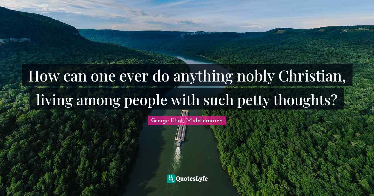 George Eliot, Middlemarch Quotes: How can one ever do anything nobly Christian, living among people with such petty thoughts?