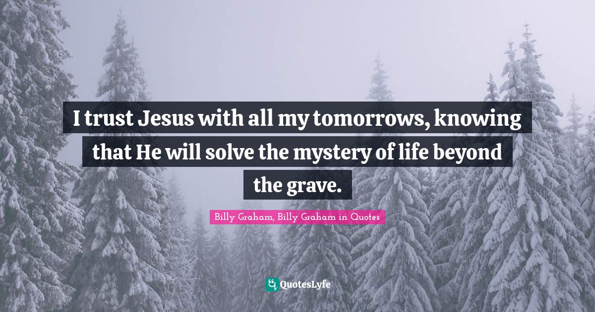 Billy Graham, Billy Graham in Quotes Quotes: I trust Jesus with all my tomorrows, knowing that He will solve the mystery of life beyond the grave.